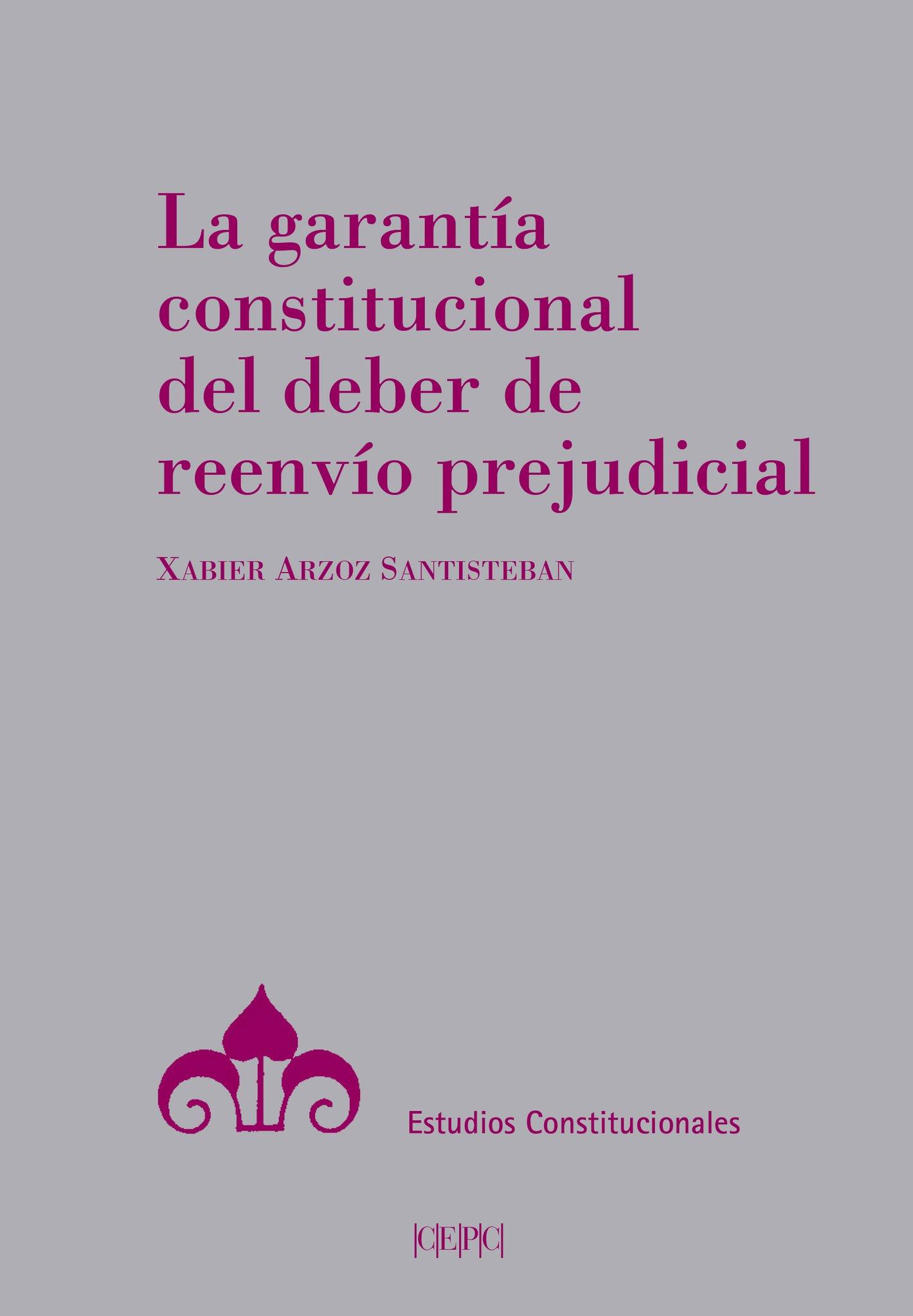La garantía constitucional del deber de reenvío prejudicial (Madrid: Centro de Estudios Políticos y Constitucionales)